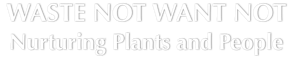Waste Not Want Not - Nurturing Plants and People